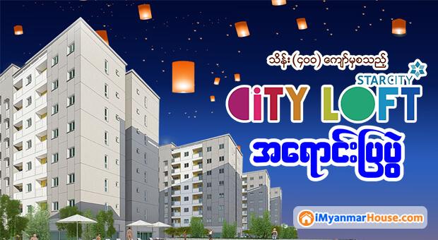 သီတင္းကၽြတ္ အထူးအစီအစဥ္မ်ားျဖင့္ ၀ယ္ယူႏိုင္မည့္ City Loft အိမ္ရာ အေရာင္းျပပြဲ
